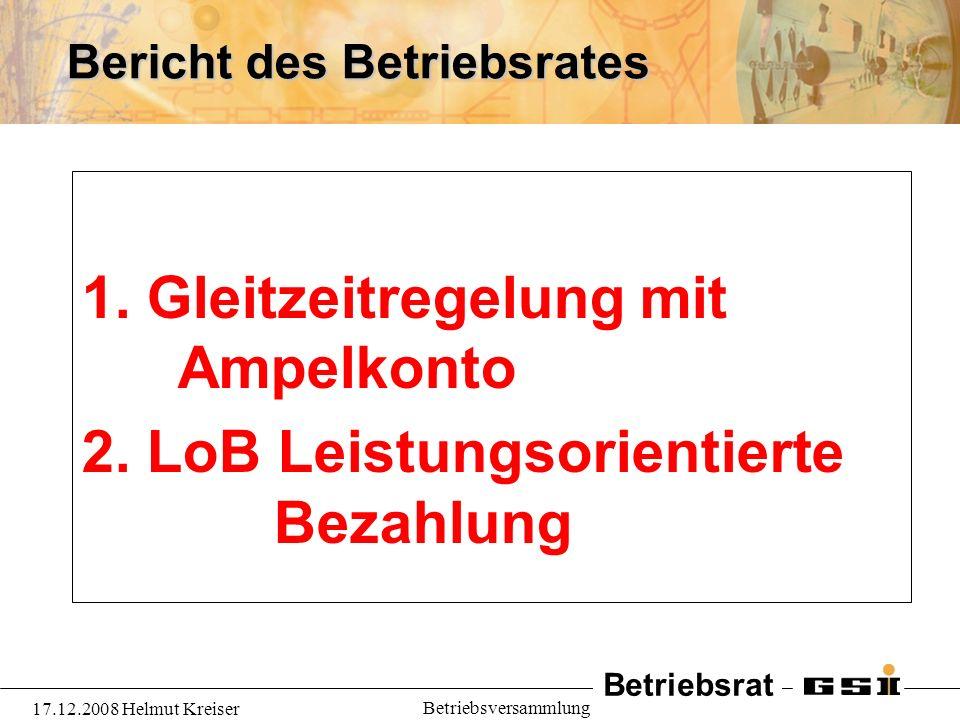 Betriebsrat 17.12.2008 Helmut Kreiser Betriebsversammlung Bericht des Betriebsrates 1. Gleitzeitregelung mit Ampelkonto 2. LoB Leistungsorientierte Be