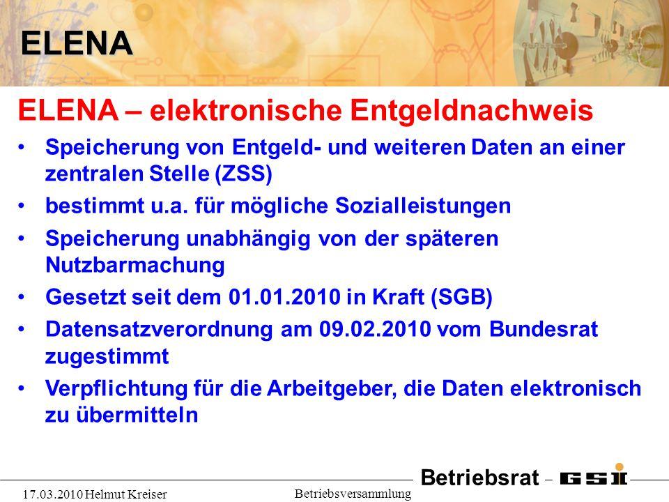 Betriebsrat 17.03.2010 Helmut Kreiser BetriebsversammlungELENA ELENA – elektronische Entgeldnachweis Speicherung von Entgeld- und weiteren Daten an einer zentralen Stelle (ZSS) bestimmt u.a.