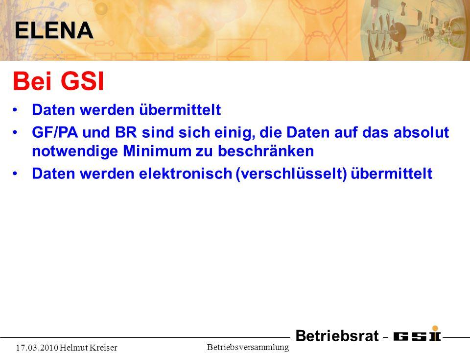 Betriebsrat 17.03.2010 Helmut Kreiser BetriebsversammlungELENA Bei GSI Daten werden übermittelt GF/PA und BR sind sich einig, die Daten auf das absolut notwendige Minimum zu beschränken Daten werden elektronisch (verschlüsselt) übermittelt
