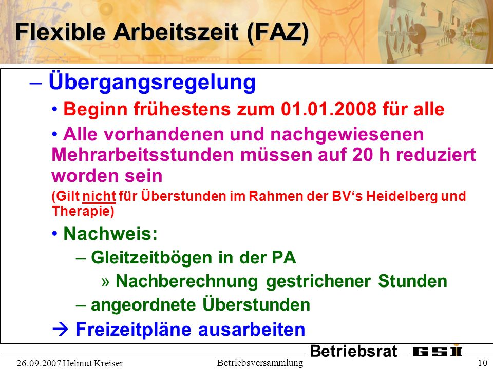 Betriebsrat 26.09.2007 Helmut Kreiser Betriebsversammlung 10 Flexible Arbeitszeit (FAZ) – Übergangsregelung Beginn frühestens zum 01.01.2008 für alle