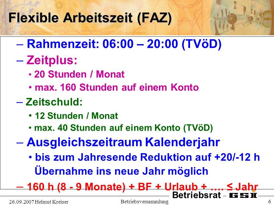 Betriebsrat 26.09.2007 Helmut Kreiser Betriebsversammlung 6 Flexible Arbeitszeit (FAZ) – Rahmenzeit: 06:00 – 20:00 (TVöD) – Zeitplus: 20 Stunden / Mon