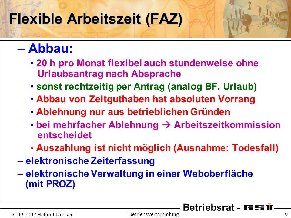 Betriebsrat 26.09.2007 Helmut Kreiser Betriebsversammlung 9 Flexible Arbeitszeit (FAZ) – Abbau: 20 h pro Monat flexibel auch stundenweise ohne Urlaubs