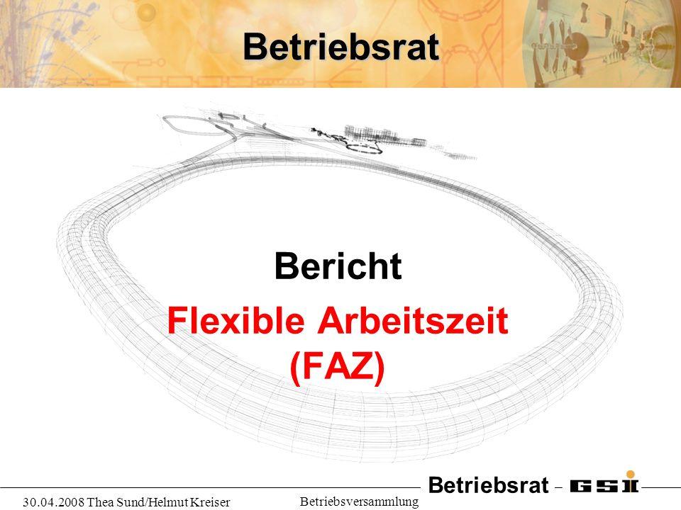 Betriebsrat 30.04.2008 Thea Sund/Helmut Kreiser Betriebsversammlung Flexible Arbeitszeit (FAZ) –Die neue BV FAZ soll die bisherige BV GAZ ersetzen –Ampelkonto mit Höchstgrenze 160 Stunden (tarifl.