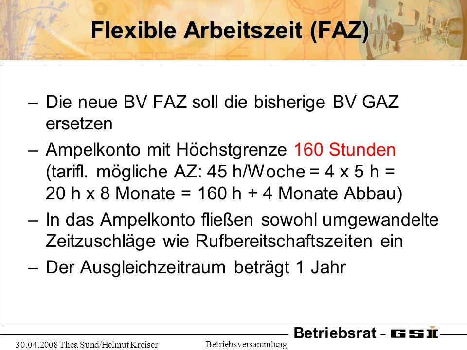 Betriebsrat 30.04.2008 Thea Sund/Helmut Kreiser Betriebsversammlung Flexible Arbeitszeit (FAZ) Diese Punkte müssen noch geklärt werden: -Die täglichen Grenzen der Arbeitszeit (6.00 - 19.30 Uhr) -eine besondere Regelung für den Forschungs- bereich gem.