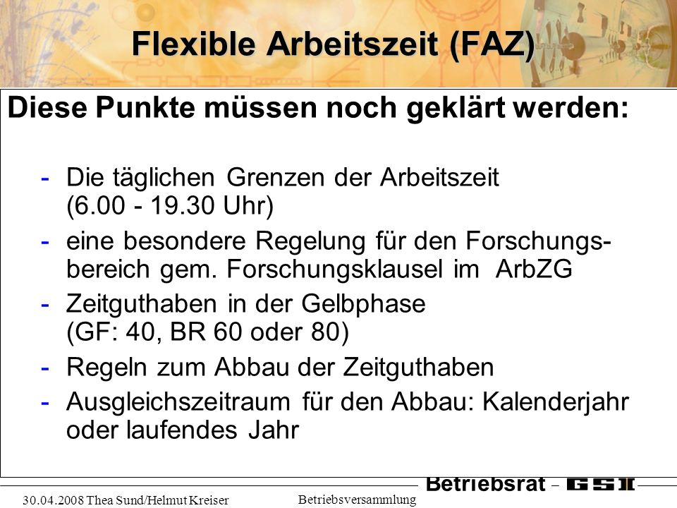 Betriebsrat 30.04.2008 Thea Sund/Helmut Kreiser Betriebsversammlung Flexible Arbeitszeit (FAZ) Diese Punkte müssen noch geklärt werden: -Die täglichen