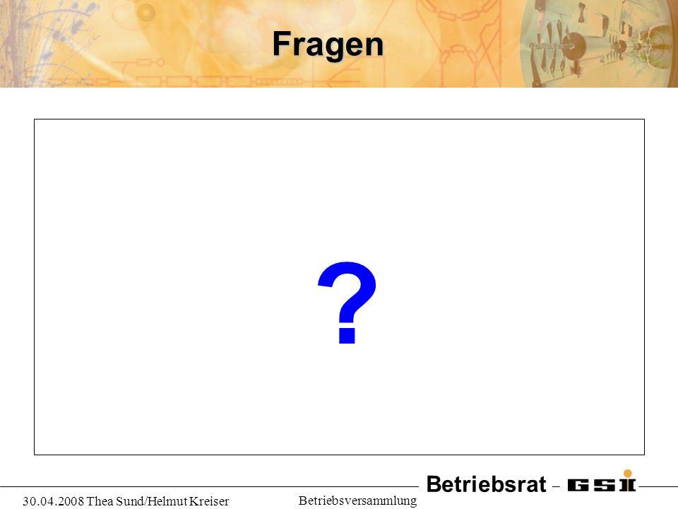 Betriebsrat 30.04.2008 Thea Sund/Helmut Kreiser BetriebsversammlungFragen ?