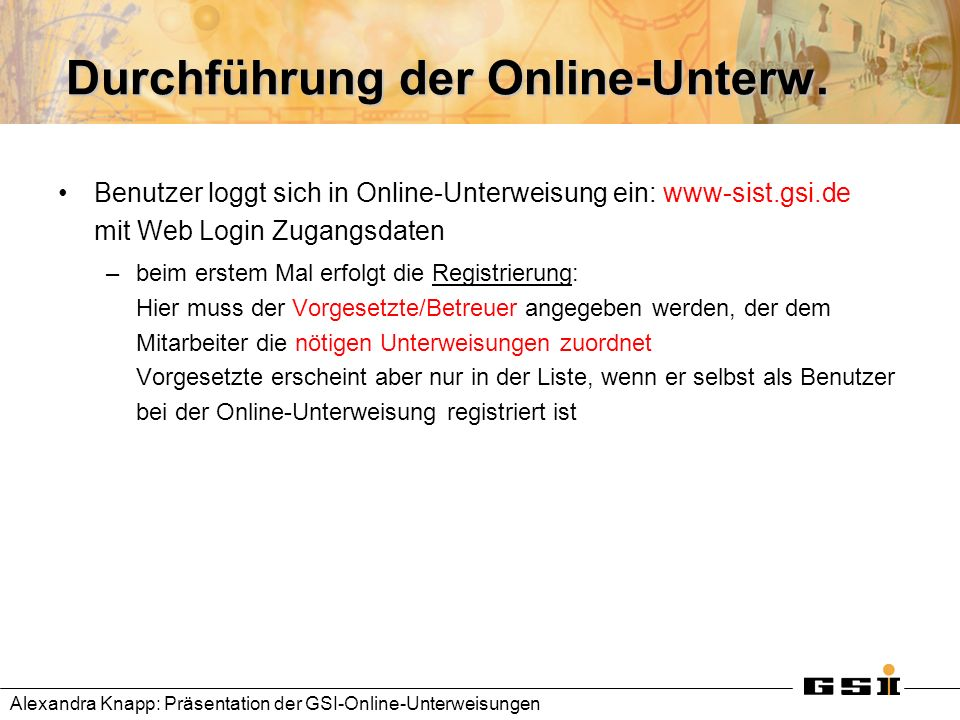 Durchführung der Online-Unterw. Benutzer loggt sich in Online-Unterweisung ein: www-sist.gsi.de mit Web Login Zugangsdaten –beim erstem Mal erfolgt di