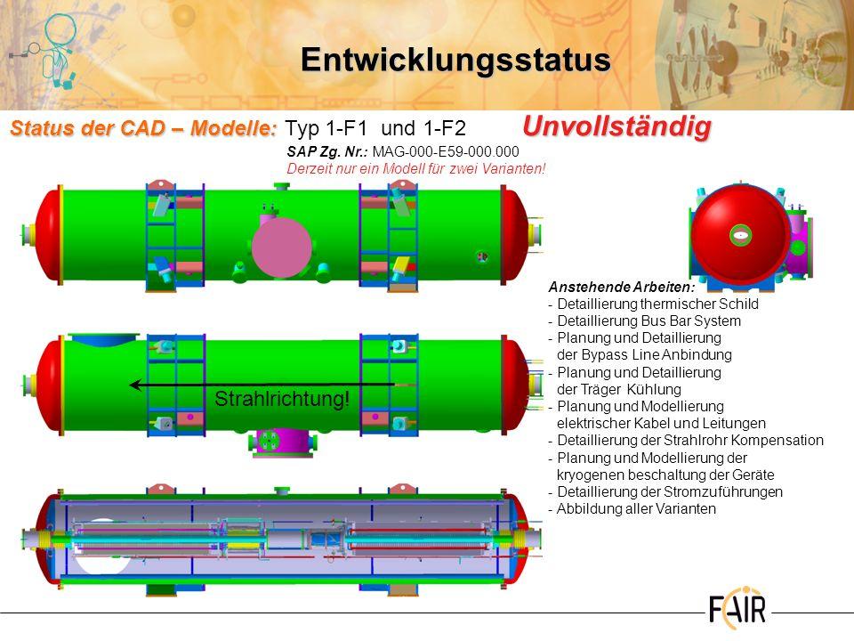 Entwicklungsstatus Status der CAD – Modelle: Unvollständig Status der CAD – Modelle:Typ 3-F1, 3-F2, 4-F1, 4-F2 und 5-F2 Unvollständig Anstehende Arbeiten: -Detaillierung thermischer Schild -Detaillierung Bus Bar System -Planung und Detaillierung des Vorlaufs für die Strahlrohrkühlung -Planung und Detaillierung der Träger Kühlung -Planung und Modellierung elektrischer Kabel und Leitungen -Detaillierung der Strahlrohr Kompensation -Planung und Modellierung der kryogenen Beschaltung der Geräte -Detaillierung der Stromzuführungen -Abbildung aller Varianten Strahlrichtung.