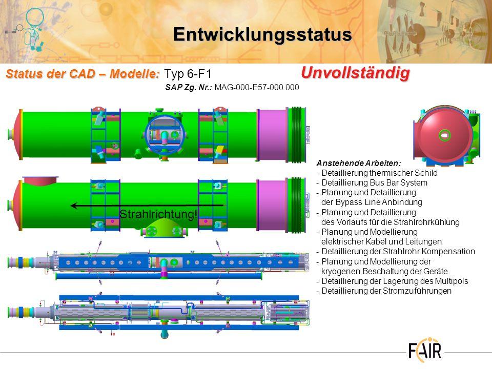 Entwicklungsstatus Status der CAD – Modelle: Status der CAD – Modelle:Typ 7-F1 Anstehende Arbeiten: -Planung und Detaillierung der Bypass Line Anbindung -Planung und Detaillierung des Vorlaufs für die Strahlrohrkühlung -Planung und Modellierung der kryogenen Beschaltung der Geräte -Detaillierung der Stromzuführungen Laufende Arbeiten -Überprüfung bzw.