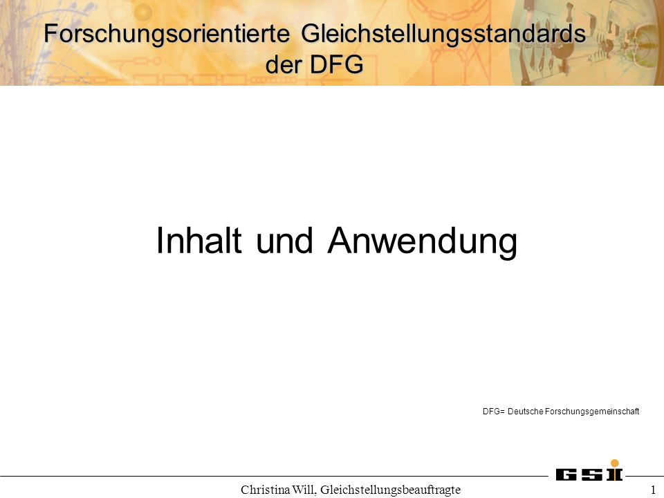 Forschungsorientierte Gleichstellungsstandards der DFG Christina Will, Gleichstellungsbeauftragte 1 Inhalt und Anwendung DFG= Deutsche Forschungsgemei