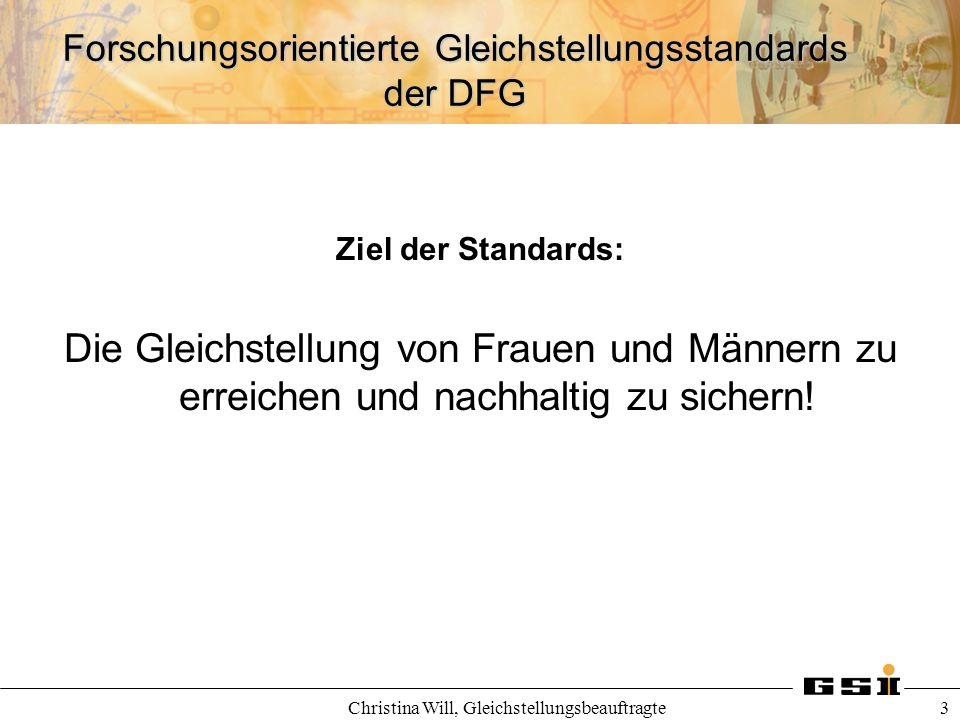 Forschungsorientierte Gleichstellungsstandards der DFG Christina Will, Gleichstellungsbeauftragte 3 Ziel der Standards: Die Gleichstellung von Frauen
