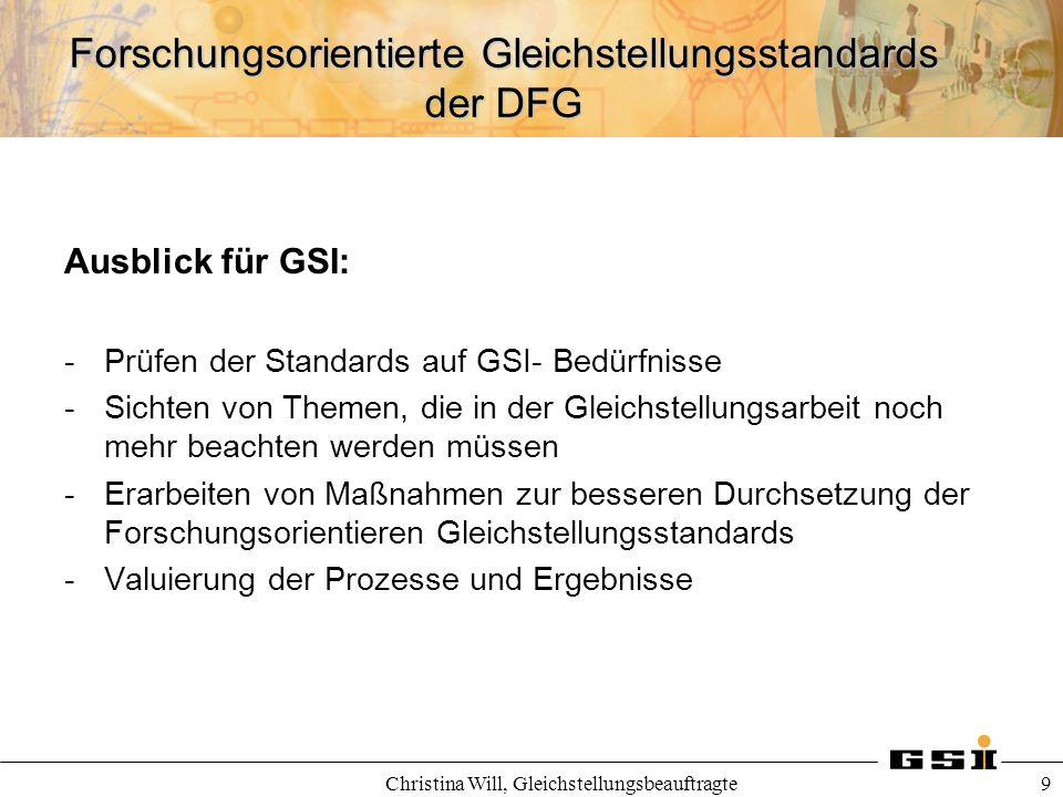 Forschungsorientierte Gleichstellungsstandards der DFG Christina Will, Gleichstellungsbeauftragte 9 Ausblick für GSI: -Prüfen der Standards auf GSI- B
