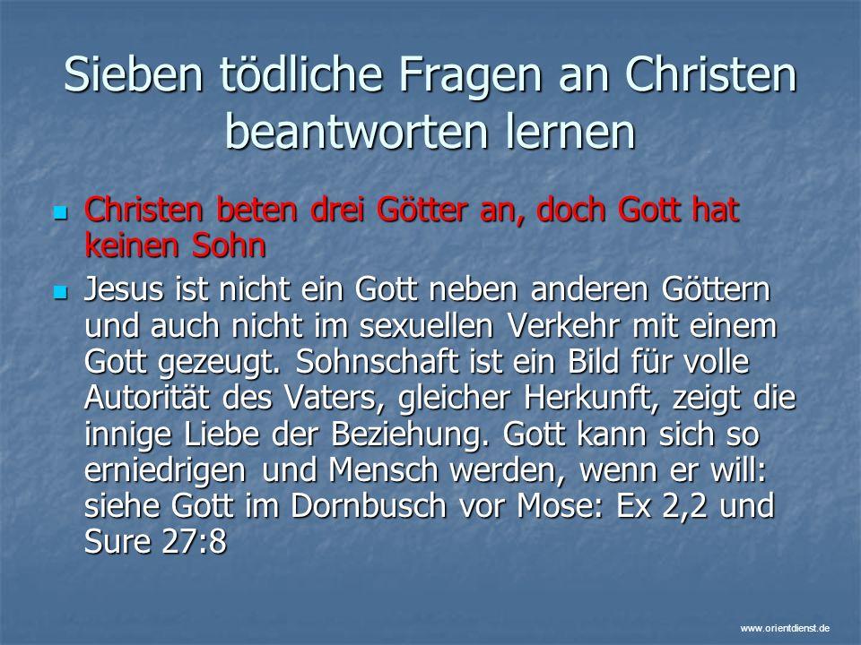 www.orientdienst.de Sieben tödliche Fragen an Christen beantworten lernen Christen beten drei Götter an, doch Gott hat keinen Sohn Christen beten drei