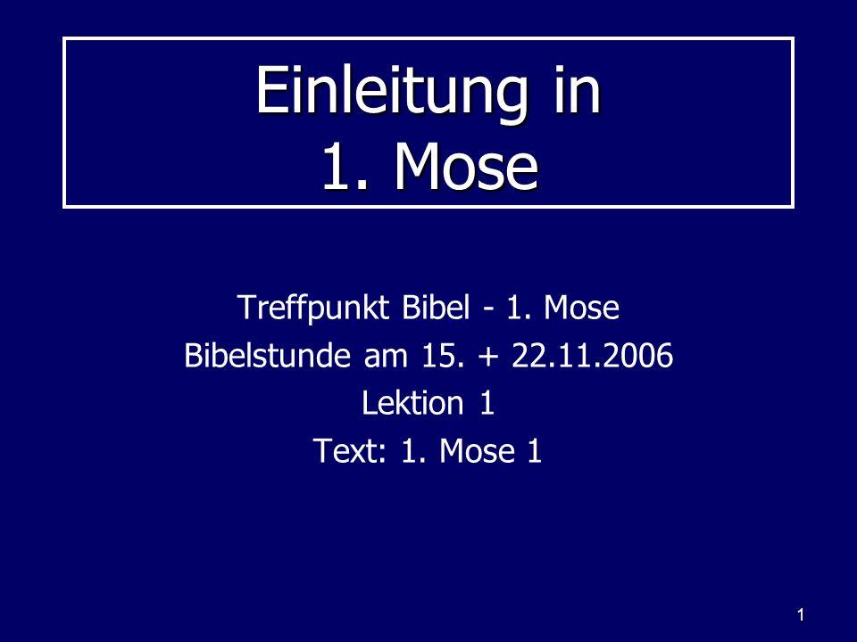 1 Einleitung in 1. Mose Treffpunkt Bibel - 1. Mose Bibelstunde am 15. + 22.11.2006 Lektion 1 Text: 1. Mose 1