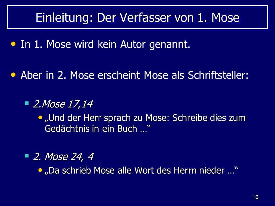 10 Einleitung: Der Verfasser von 1. Mose In 1. Mose wird kein Autor genannt. Aber in 2. Mose erscheint Mose als Schriftsteller: 2.Mose 17,14 2.Mose 17