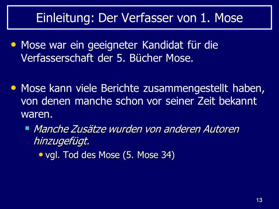 13 Einleitung: Der Verfasser von 1. Mose Mose war ein geeigneter Kandidat für die Verfasserschaft der 5. Bücher Mose. Mose kann viele Berichte zusamme