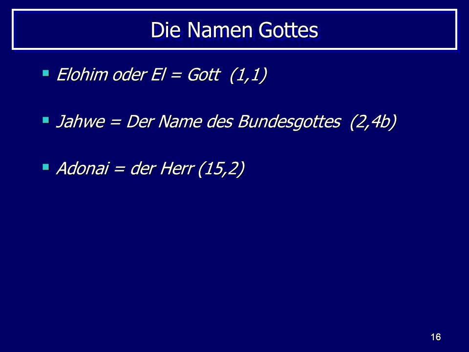 16 Die Namen Gottes Elohim oder El = Gott (1,1) Elohim oder El = Gott (1,1) Jahwe = Der Name des Bundesgottes (2,4b) Jahwe = Der Name des Bundesgottes