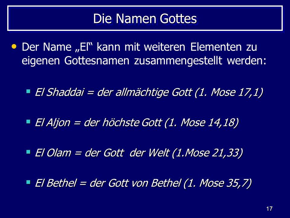 17 Die Namen Gottes Der Name El kann mit weiteren Elementen zu eigenen Gottesnamen zusammengestellt werden: El Shaddai = der allmächtige Gott (1. Mose