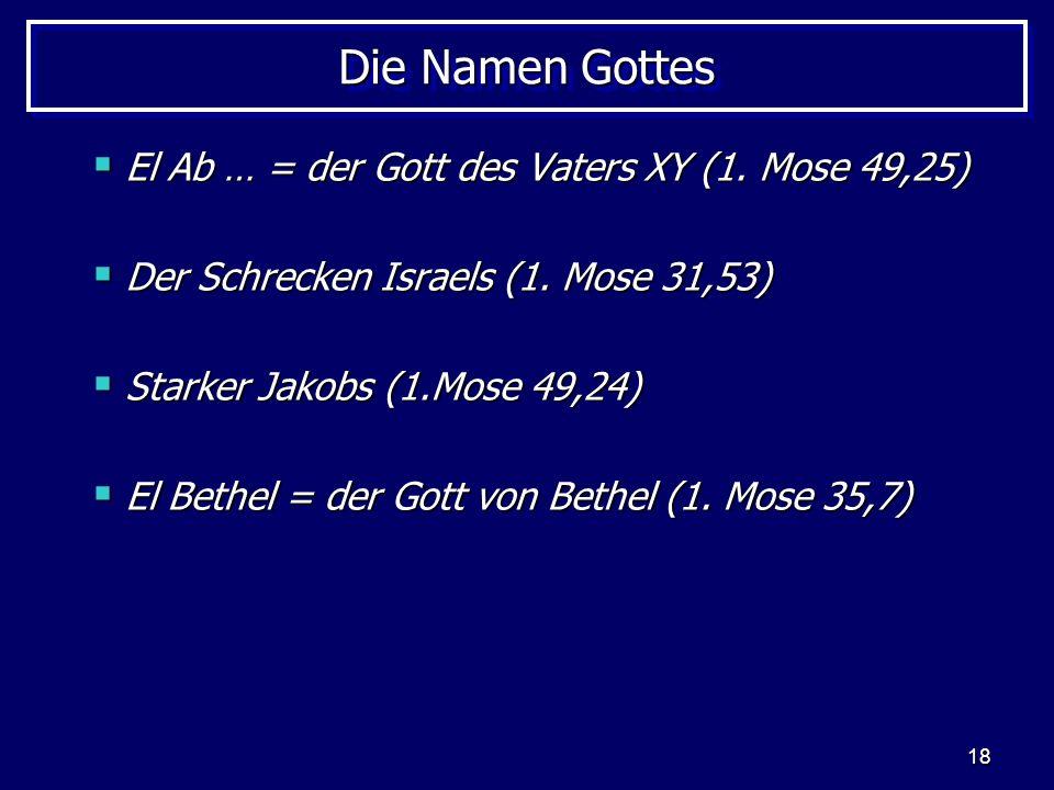 18 Die Namen Gottes El Ab … = der Gott des Vaters XY (1. Mose 49,25) El Ab … = der Gott des Vaters XY (1. Mose 49,25) Der Schrecken Israels (1. Mose 3