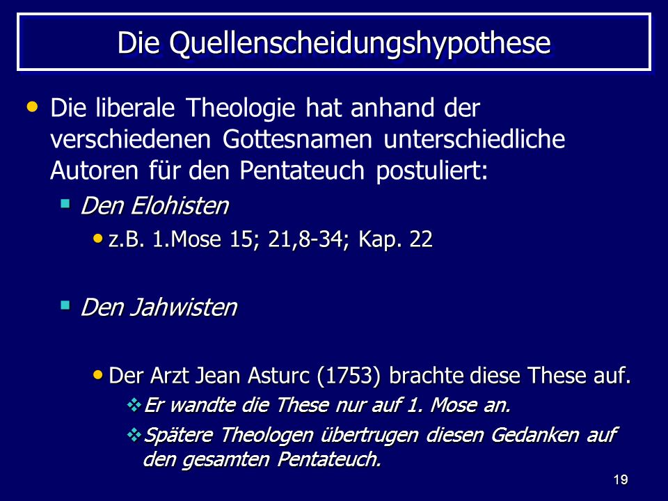 19 Die Quellenscheidungshypothese Die liberale Theologie hat anhand der verschiedenen Gottesnamen unterschiedliche Autoren für den Pentateuch postulie