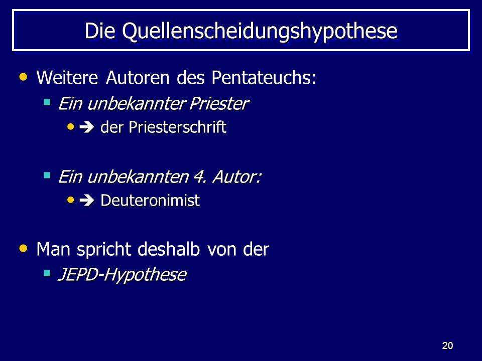 20 Die Quellenscheidungshypothese Weitere Autoren des Pentateuchs: Ein unbekannter Priester Ein unbekannter Priester der Priesterschrift der Priesters