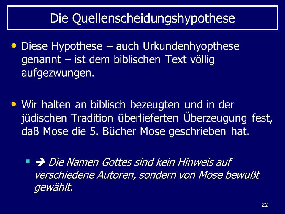 22 Die Quellenscheidungshypothese Diese Hypothese – auch Urkundenhyopthese genannt – ist dem biblischen Text völlig aufgezwungen. Wir halten an biblis