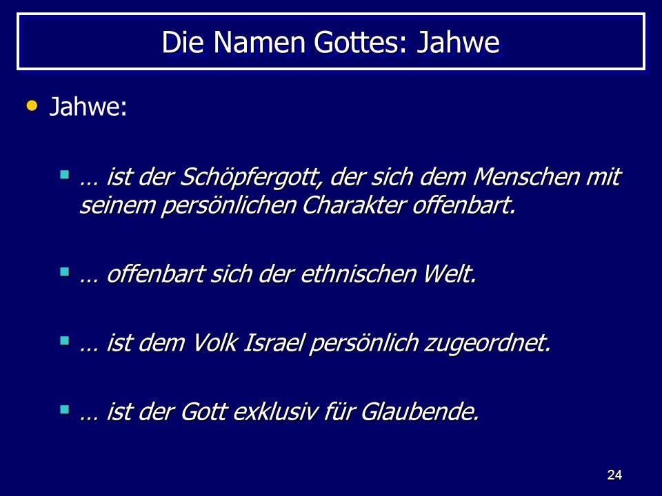 24 Die Namen Gottes: Jahwe Jahwe: … ist der Schöpfergott, der sich dem Menschen mit seinem persönlichen Charakter offenbart. … ist der Schöpfergott, d