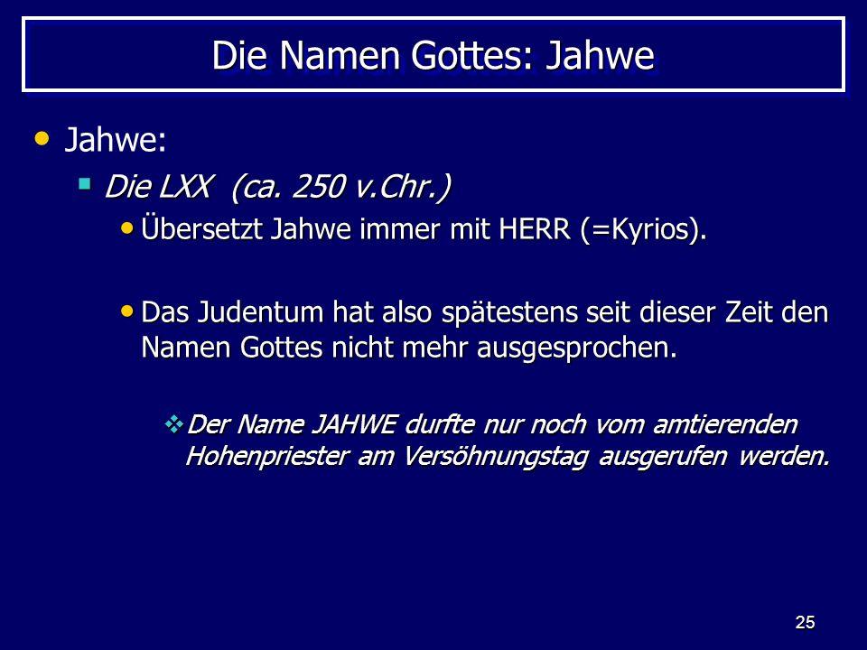 25 Die Namen Gottes: Jahwe Jahwe: Die LXX (ca. 250 v.Chr.) Die LXX (ca. 250 v.Chr.) Übersetzt Jahwe immer mit HERR (=Kyrios). Übersetzt Jahwe immer mi