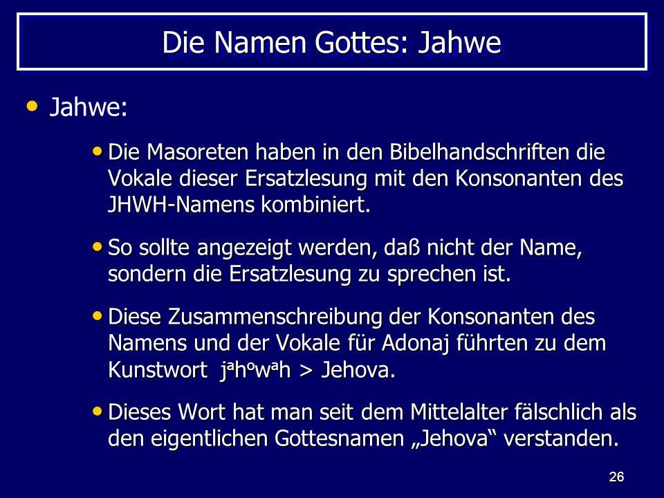 26 Die Namen Gottes: Jahwe Jahwe: Die Masoreten haben in den Bibelhandschriften die Vokale dieser Ersatzlesung mit den Konsonanten des JHWH-Namens kom