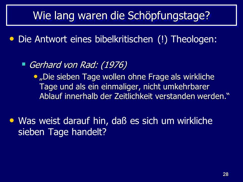 28 Wie lang waren die Schöpfungstage? Die Antwort eines bibelkritischen (!) Theologen: Gerhard von Rad: (1976) Gerhard von Rad: (1976) Die sieben Tage