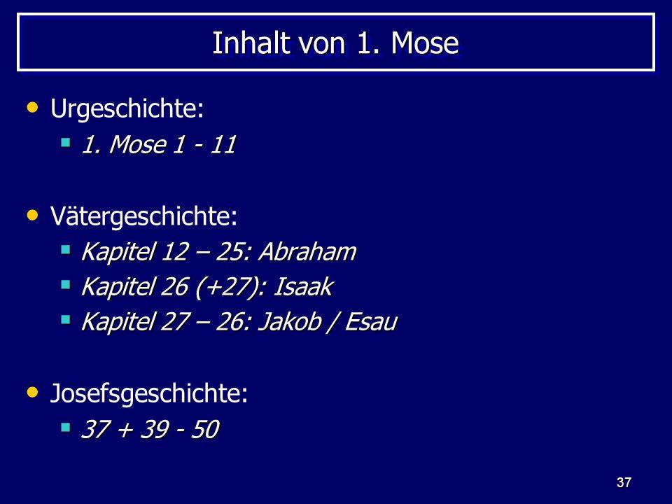 37 Inhalt von 1. Mose Urgeschichte: 1. Mose 1 - 11 1. Mose 1 - 11 Vätergeschichte: Kapitel 12 – 25: Abraham Kapitel 12 – 25: Abraham Kapitel 26 (+27):