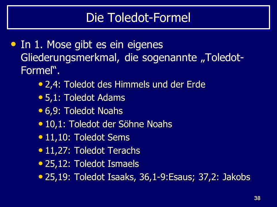 38 Die Toledot-Formel In 1. Mose gibt es ein eigenes Gliederungsmerkmal, die sogenannte Toledot- Formel. 2,4: Toledot des Himmels und der Erde 2,4: To