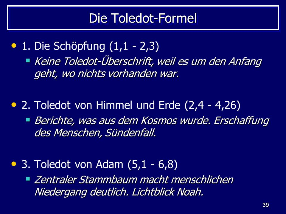 39 Die Toledot-Formel 1. Die Schöpfung (1,1 - 2,3) Keine Toledot-Überschrift, weil es um den Anfang geht, wo nichts vorhanden war. Keine Toledot-Übers