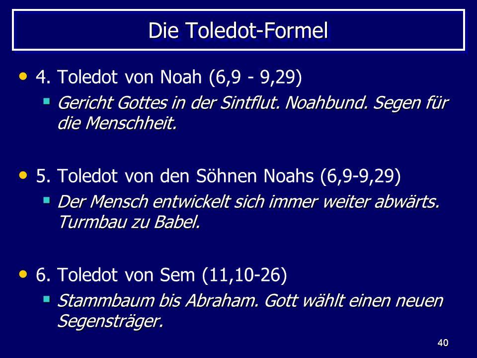 40 Die Toledot-Formel 4. Toledot von Noah (6,9 - 9,29) Gericht Gottes in der Sintflut. Noahbund. Segen für die Menschheit. Gericht Gottes in der Sintf