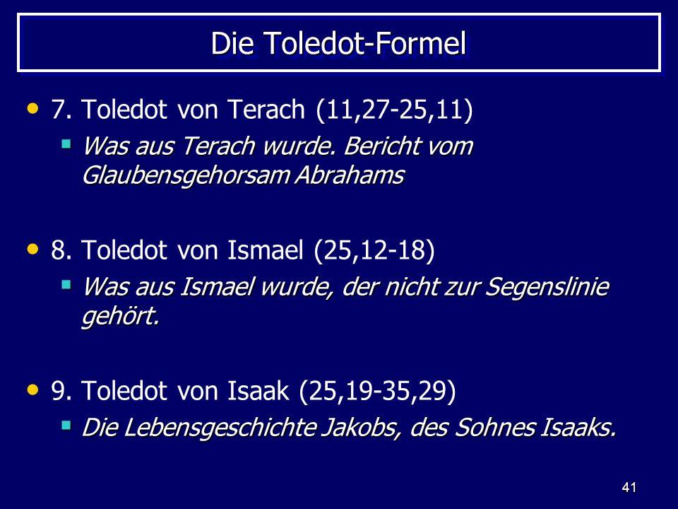 41 Die Toledot-Formel 7. Toledot von Terach (11,27-25,11) Was aus Terach wurde. Bericht vom Glaubensgehorsam Abrahams Was aus Terach wurde. Bericht vo