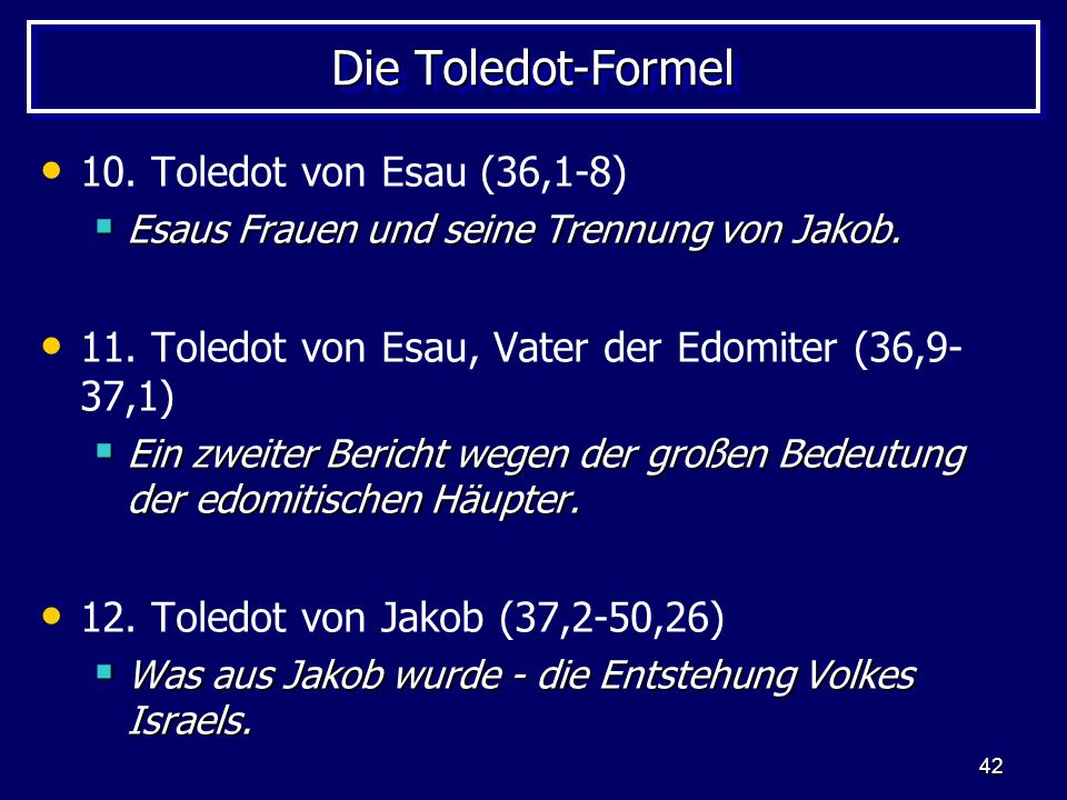 42 Die Toledot-Formel 10. Toledot von Esau (36,1-8) Esaus Frauen und seine Trennung von Jakob. Esaus Frauen und seine Trennung von Jakob. 11. Toledot