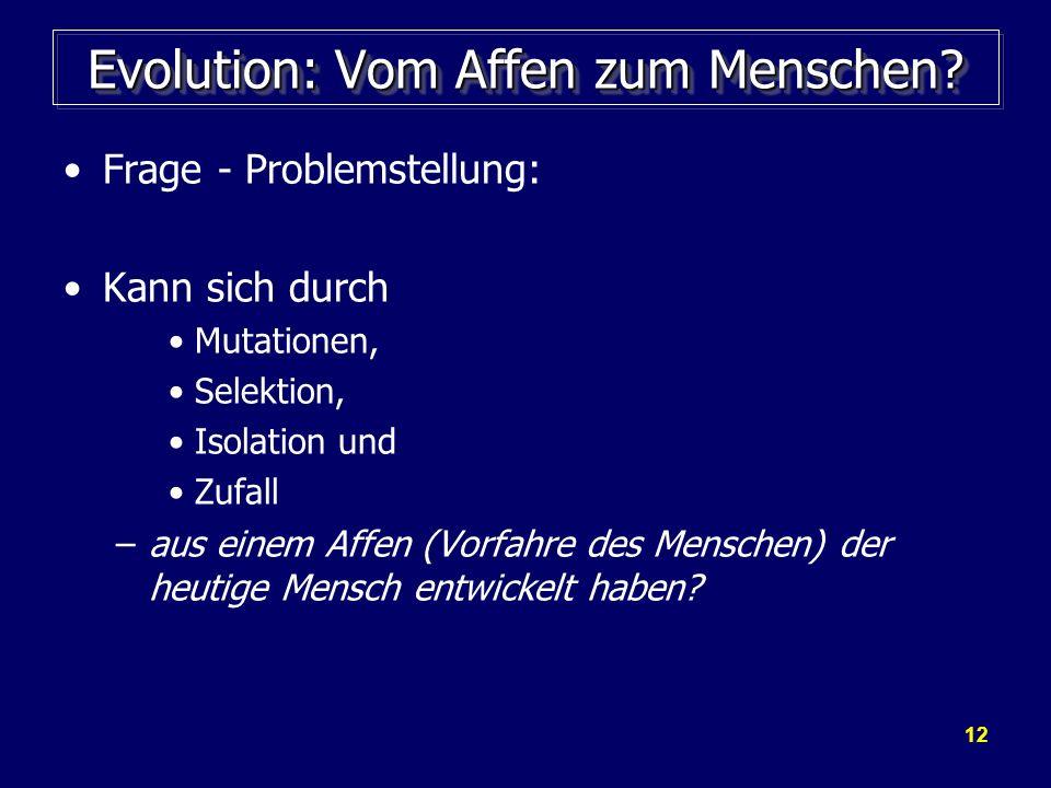 12 Evolution: Vom Affen zum Menschen? Frage - Problemstellung: Kann sich durch Mutationen, Selektion, Isolation und Zufall –aus einem Affen (Vorfahre