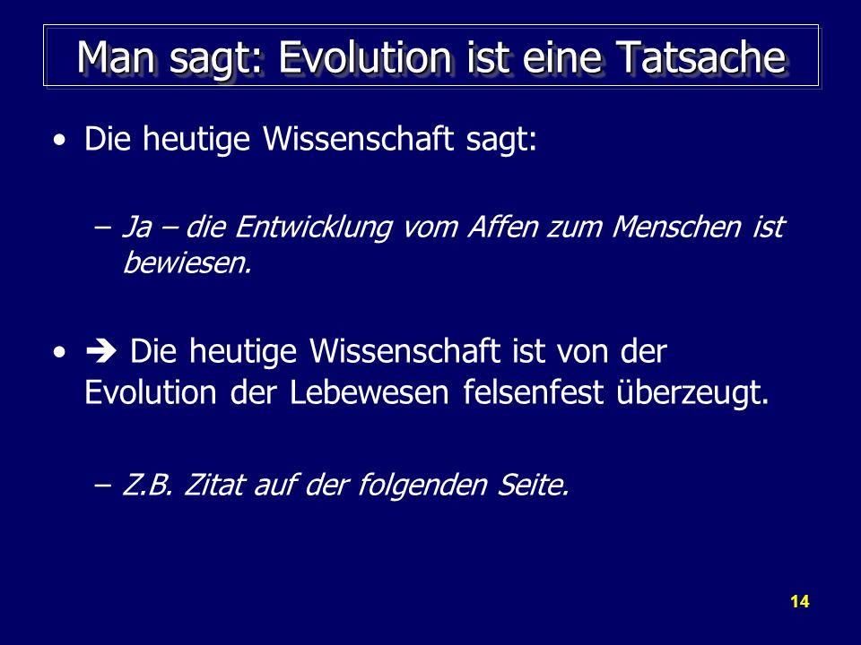 14 Man sagt: Evolution ist eine Tatsache Die heutige Wissenschaft sagt: –Ja – die Entwicklung vom Affen zum Menschen ist bewiesen. Die heutige Wissens