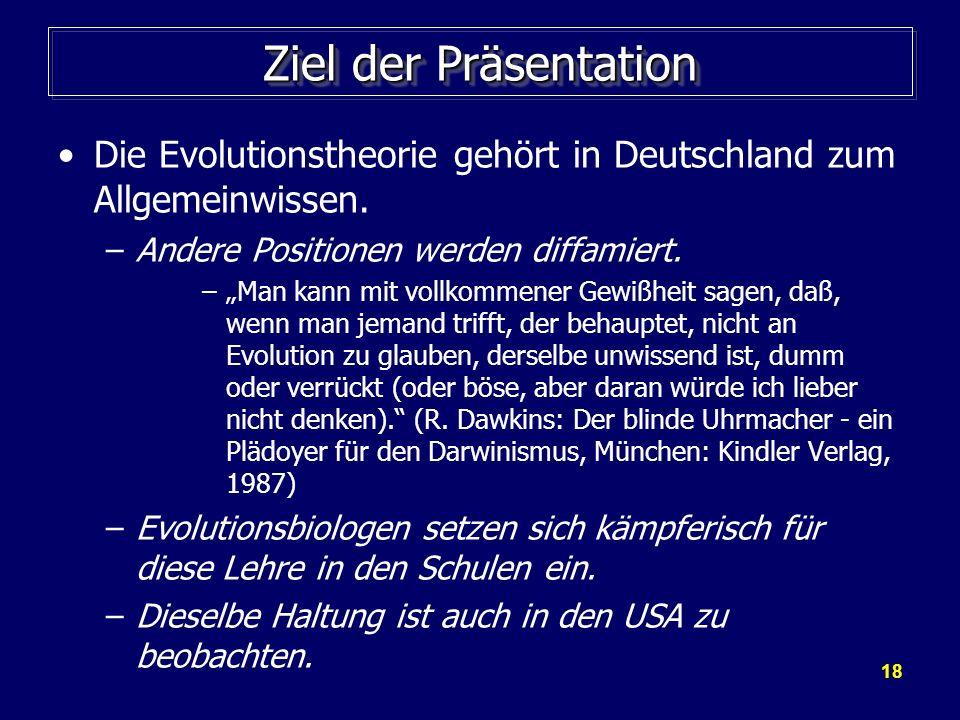 18 Ziel der Präsentation Die Evolutionstheorie gehört in Deutschland zum Allgemeinwissen. –Andere Positionen werden diffamiert. –Man kann mit vollkomm