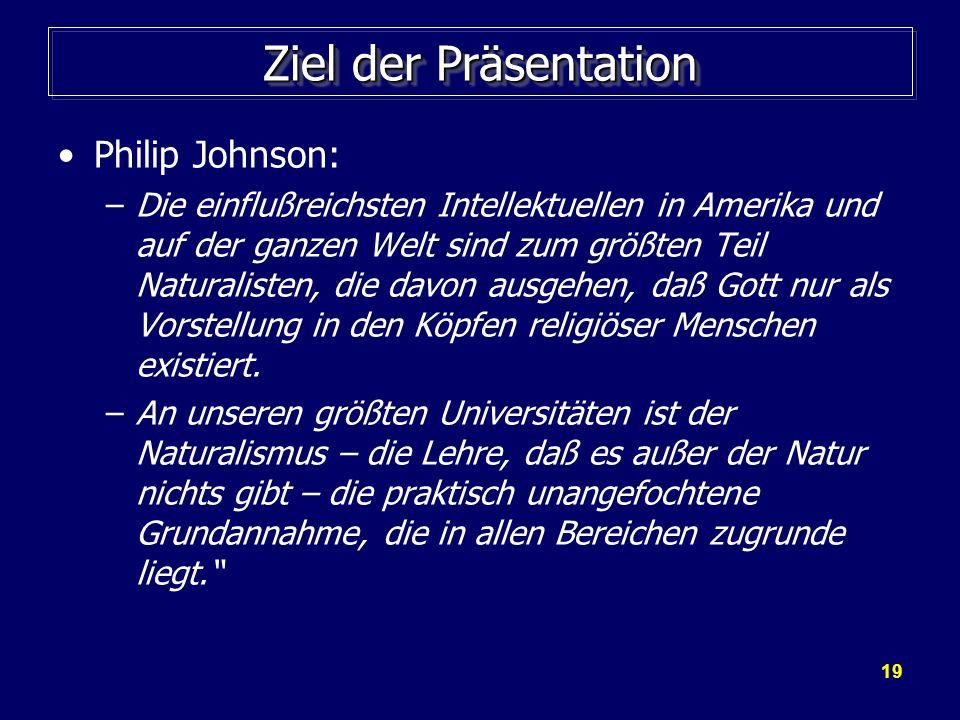 19 Ziel der Präsentation Philip Johnson: –Die einflußreichsten Intellektuellen in Amerika und auf der ganzen Welt sind zum größten Teil Naturalisten,