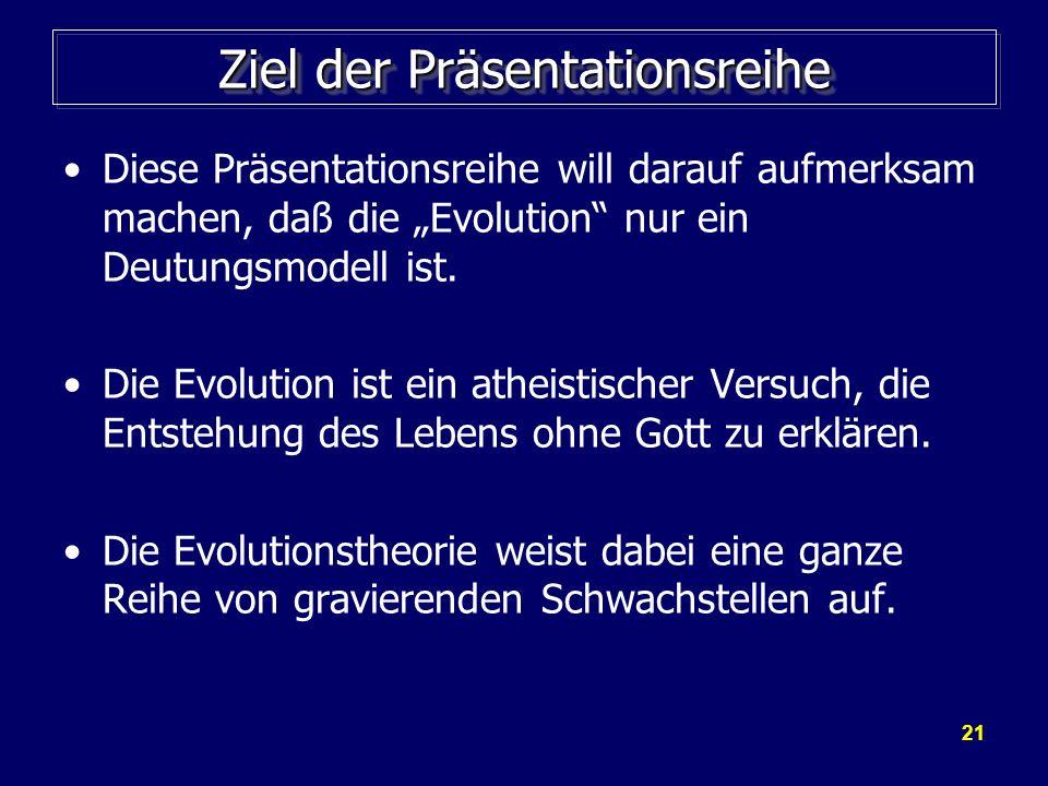 21 Ziel der Präsentationsreihe Diese Präsentationsreihe will darauf aufmerksam machen, daß die Evolution nur ein Deutungsmodell ist. Die Evolution ist