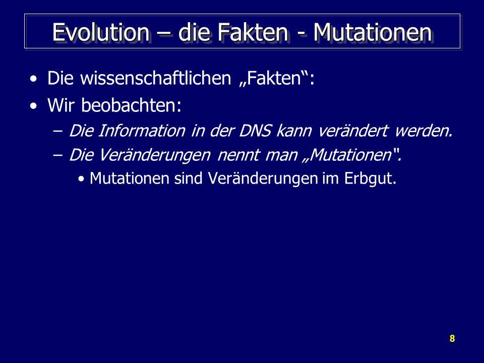 8 Evolution – die Fakten - Mutationen Die wissenschaftlichen Fakten: Wir beobachten: –Die Information in der DNS kann verändert werden. –Die Veränderu