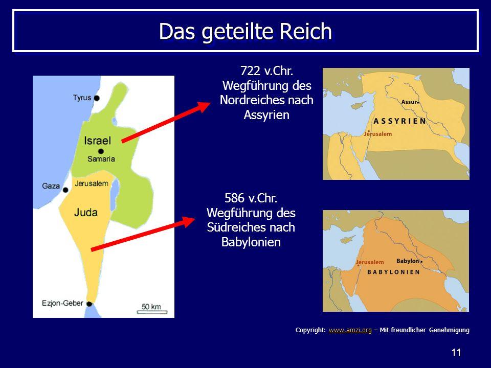 11 Das geteilte Reich 722 v.Chr. Wegführung des Nordreiches nach Assyrien 586 v.Chr. Wegführung des Südreiches nach Babylonien Copyright: www.amzi.org