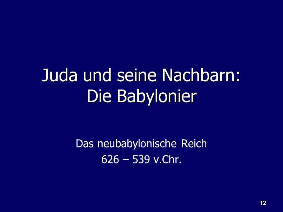 12 Juda und seine Nachbarn: Die Babylonier Das neubabylonische Reich 626 – 539 v.Chr.