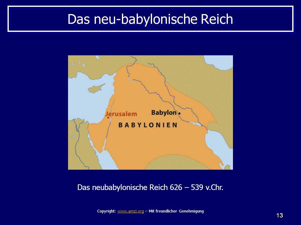 13 Das neu-babylonische Reich Das neubabylonische Reich 626 – 539 v.Chr. Copyright: www.amzi.org – Mit freundlicher Genehmigungwww.amzi.org