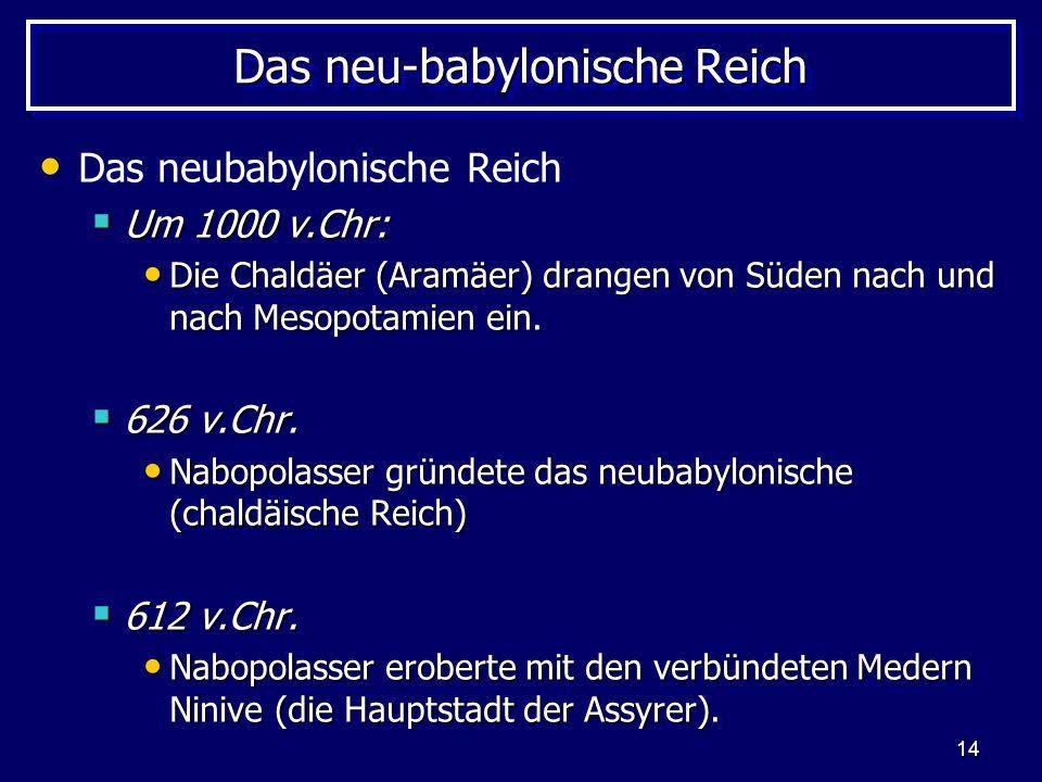 14 Das neu-babylonische Reich Das neubabylonische Reich Um 1000 v.Chr: Um 1000 v.Chr: Die Chaldäer (Aramäer) drangen von Süden nach und nach Mesopotam