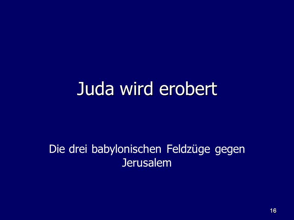 16 Juda wird erobert Die drei babylonischen Feldzüge gegen Jerusalem