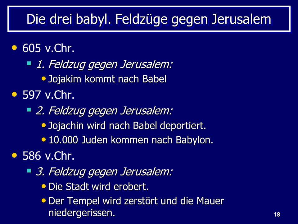 18 Die drei babyl. Feldzüge gegen Jerusalem 605 v.Chr. 1. Feldzug gegen Jerusalem: 1. Feldzug gegen Jerusalem: Jojakim kommt nach Babel Jojakim kommt