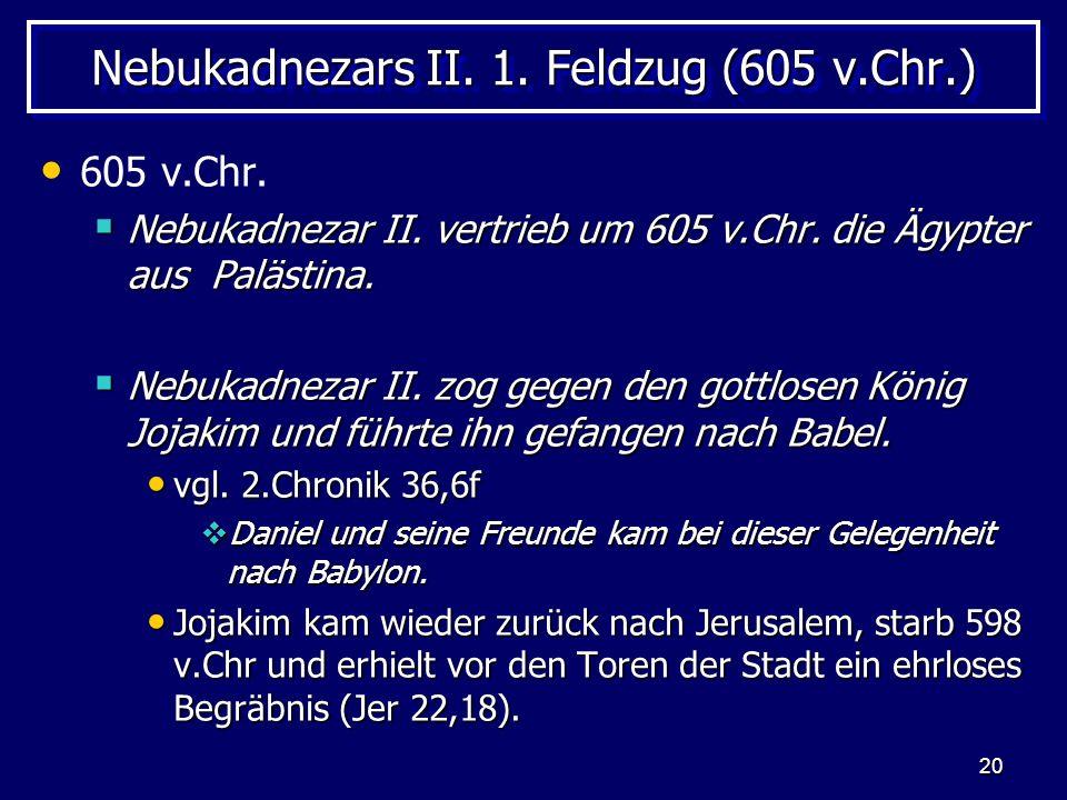 20 Nebukadnezars II. 1. Feldzug (605 v.Chr.) 605 v.Chr. Nebukadnezar II. vertrieb um 605 v.Chr. die Ägypter aus Palästina. Nebukadnezar II. vertrieb u