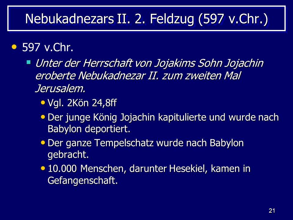 21 Nebukadnezars II. 2. Feldzug (597 v.Chr.) 597 v.Chr. Unter der Herrschaft von Jojakims Sohn Jojachin eroberte Nebukadnezar II. zum zweiten Mal Jeru